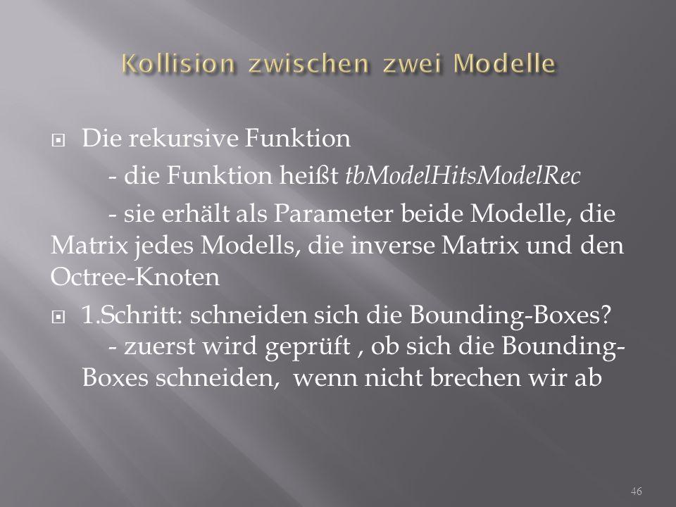Die rekursive Funktion - die Funktion heißt tbModelHitsModelRec - sie erhält als Parameter beide Modelle, die Matrix jedes Modells, die inverse Matrix und den Octree-Knoten 1.Schritt: schneiden sich die Bounding-Boxes.