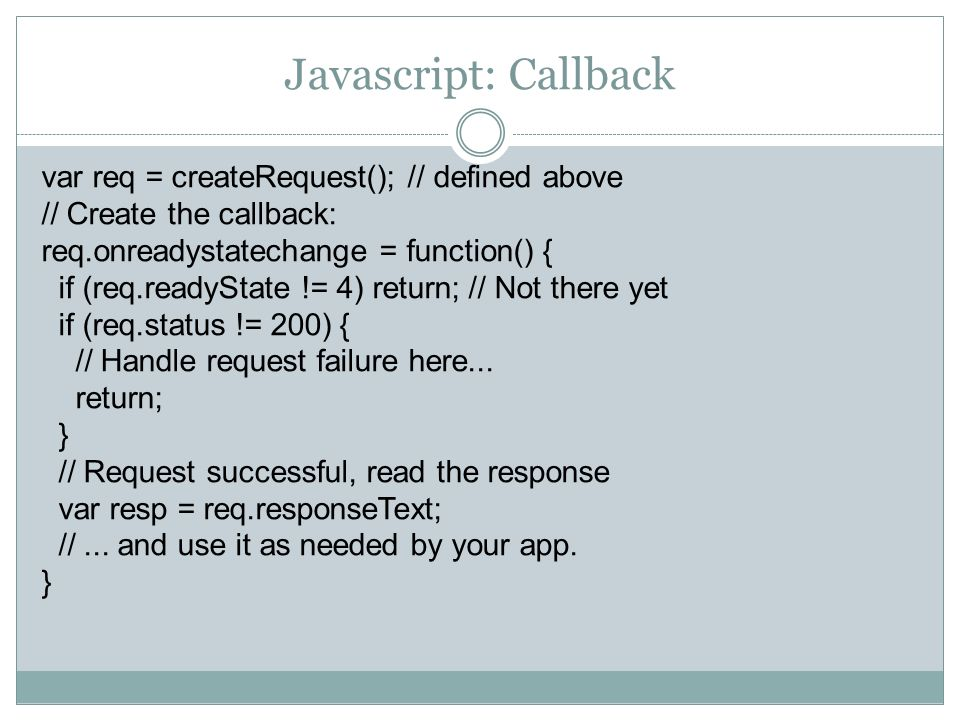Javascript: Callback var req = createRequest(); // defined above // Create the callback: req.onreadystatechange = function() { if (req.readyState != 4) return; // Not there yet if (req.status != 200) { // Handle request failure here...