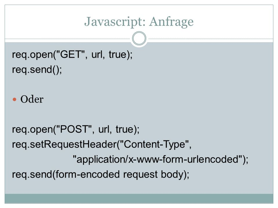 Javascript: Anfrage req.open( GET , url, true); req.send(); Oder req.open( POST , url, true); req.setRequestHeader( Content-Type , application/x-www-form-urlencoded ); req.send(form-encoded request body);