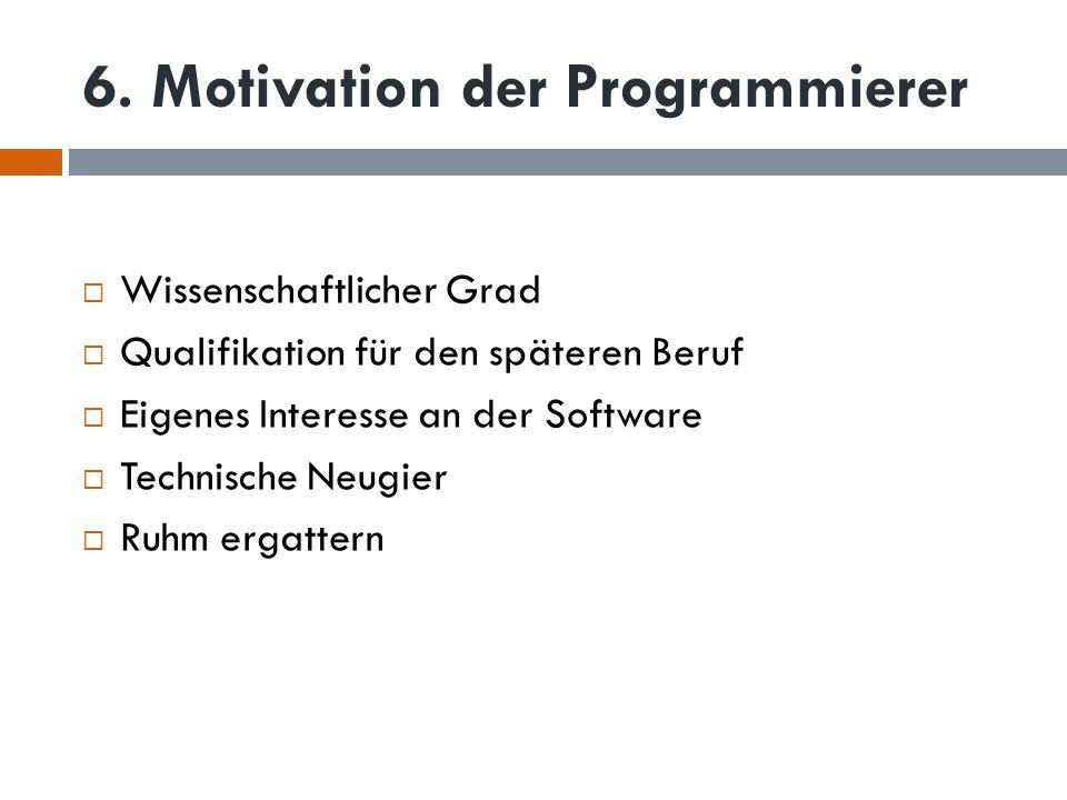 6. Motivation der Programmierer Wissenschaftlicher Grad Qualifikation für den späteren Beruf Eigenes Interesse an der Software Technische Neugier Ruhm