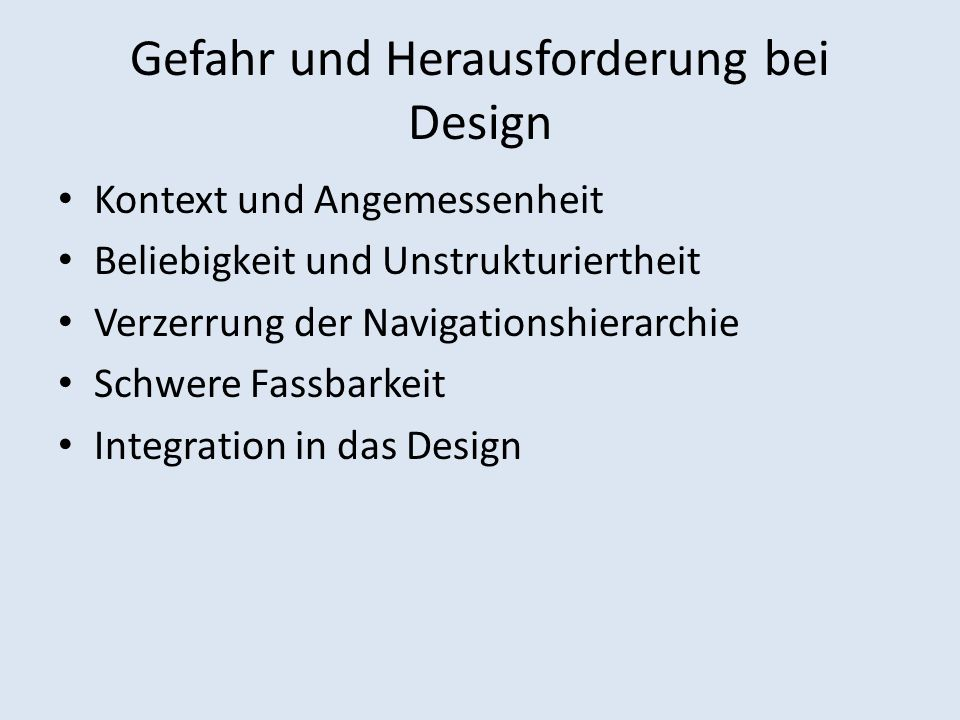 Gefahr und Herausforderung bei Design Kontext und Angemessenheit Beliebigkeit und Unstrukturiertheit Verzerrung der Navigationshierarchie Schwere Fassbarkeit Integration in das Design