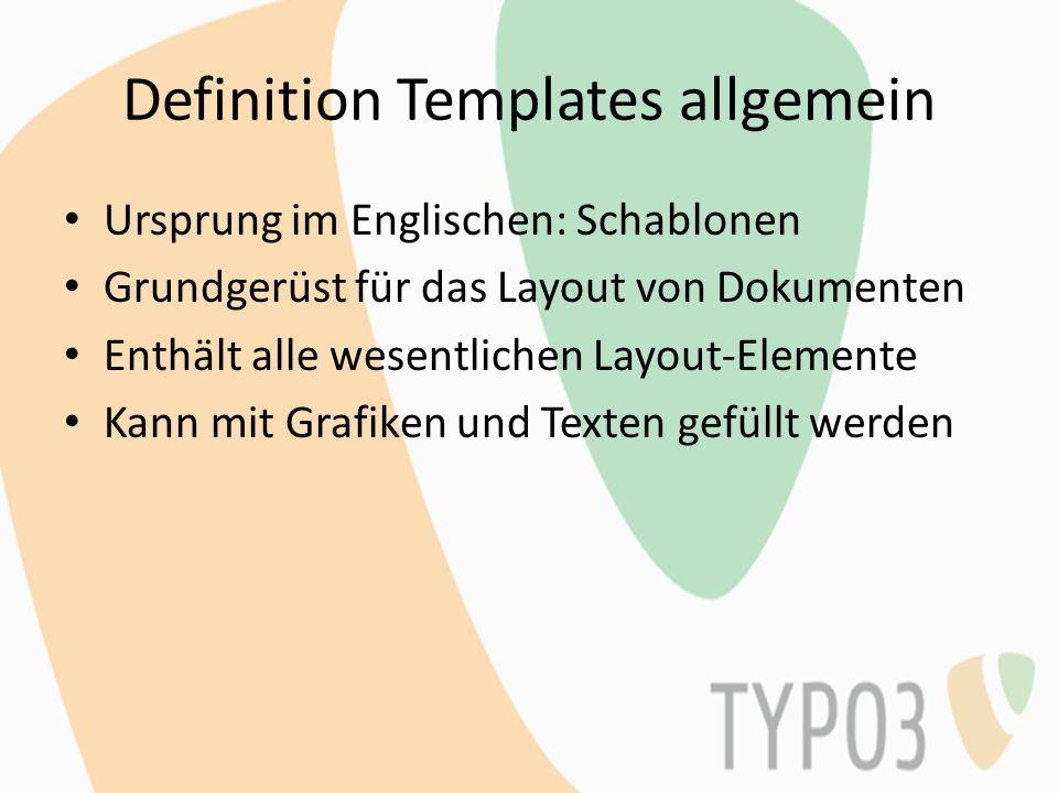 Definition Templates Typo3 Normale Anwendung: -Design- und Anwendungsvorlagen in HTML verbunden mit Typo3 -Trennung von Inhalt und Form TypoScript Templates: Konfigurations-Vorlagen zur Regelung der Form, wie Inhalte der Datenbank in Designvorlagen (normale Templates) eingefügt werden.