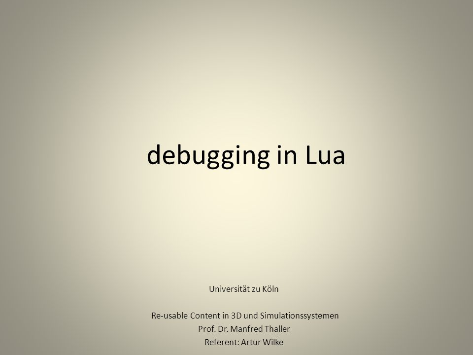 debugging in Lua Universität zu Köln Re-usable Content in 3D und Simulationssystemen Prof.