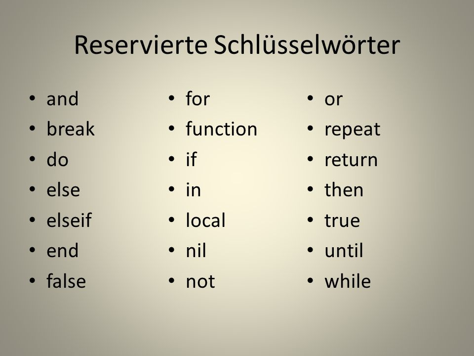 Reservierte Schlüsselwörter and break do else elseif end false for function if in local nil not or repeat return then true until while