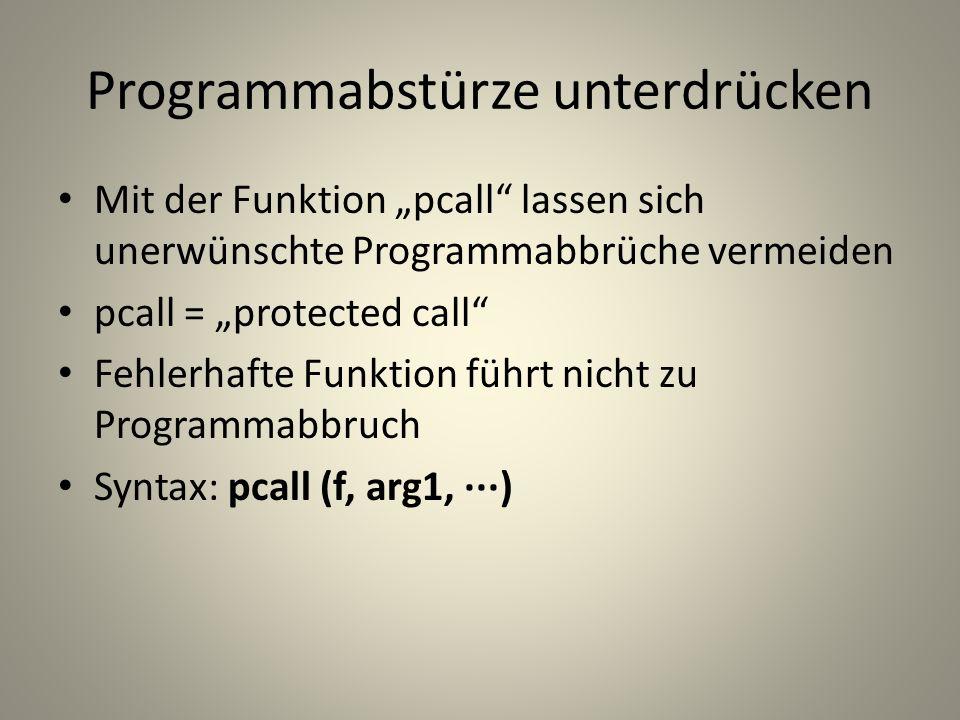 Programmabstürze unterdrücken Mit der Funktion pcall lassen sich unerwünschte Programmabbrüche vermeiden pcall = protected call Fehlerhafte Funktion führt nicht zu Programmabbruch Syntax: pcall (f, arg1, ···)