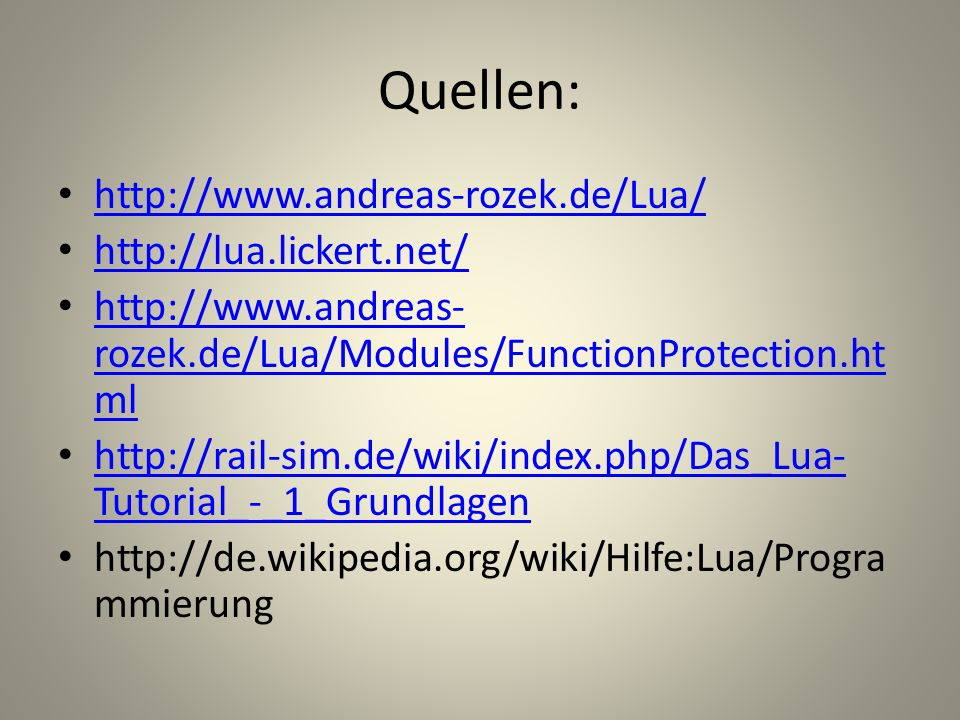 Quellen: http://www.andreas-rozek.de/Lua/ http://lua.lickert.net/ http://www.andreas- rozek.de/Lua/Modules/FunctionProtection.ht ml http://www.andreas- rozek.de/Lua/Modules/FunctionProtection.ht ml http://rail-sim.de/wiki/index.php/Das_Lua- Tutorial_-_1_Grundlagen http://rail-sim.de/wiki/index.php/Das_Lua- Tutorial_-_1_Grundlagen http://de.wikipedia.org/wiki/Hilfe:Lua/Progra mmierung