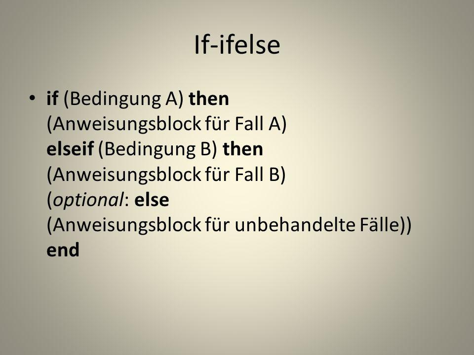 If-ifelse if (Bedingung A) then (Anweisungsblock für Fall A) elseif (Bedingung B) then (Anweisungsblock für Fall B) (optional: else (Anweisungsblock für unbehandelte Fälle)) end