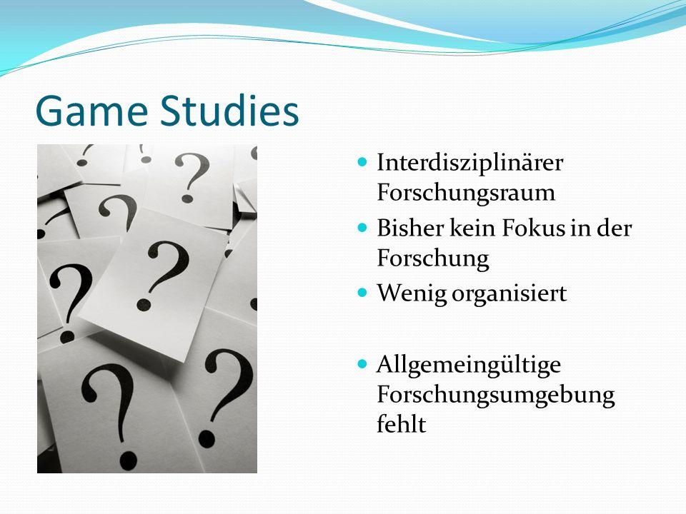 Game Studies Interdisziplinärer Forschungsraum Bisher kein Fokus in der Forschung Wenig organisiert Allgemeingültige Forschungsumgebung fehlt