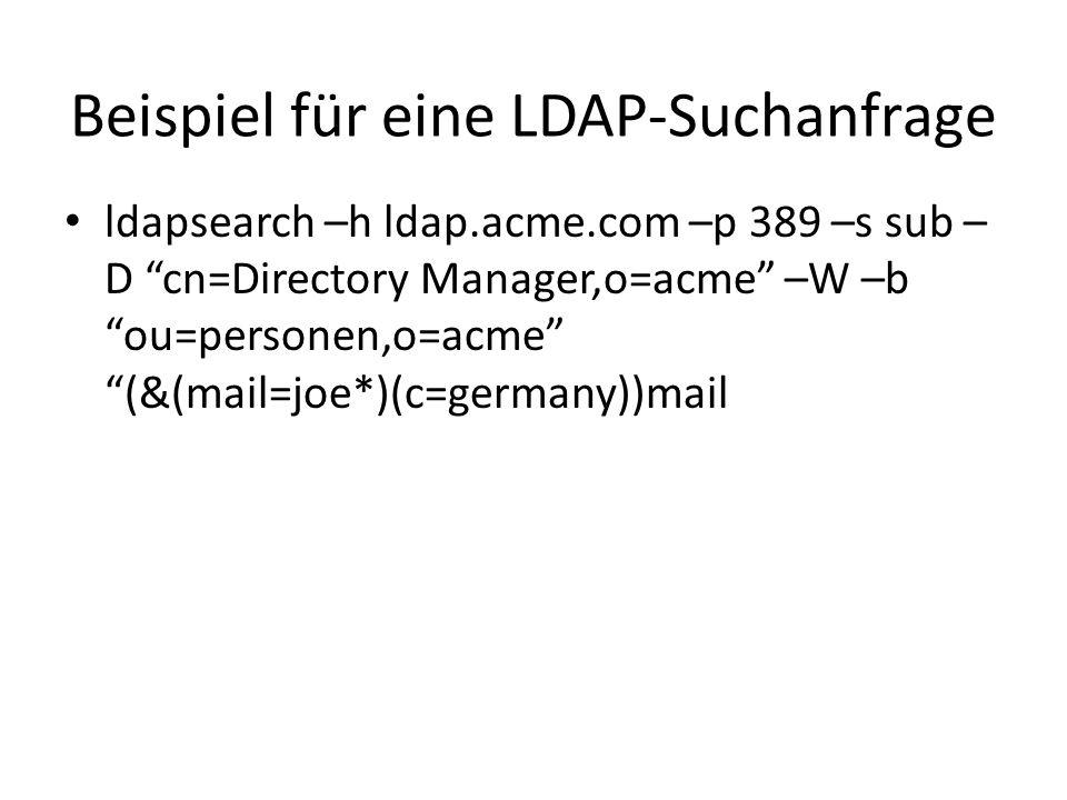 Beispiel für eine LDAP-Suchanfrage ldapsearch –h ldap.acme.com –p 389 –s sub – D cn=Directory Manager,o=acme –W –b ou=personen,o=acme (&(mail=joe*)(c=