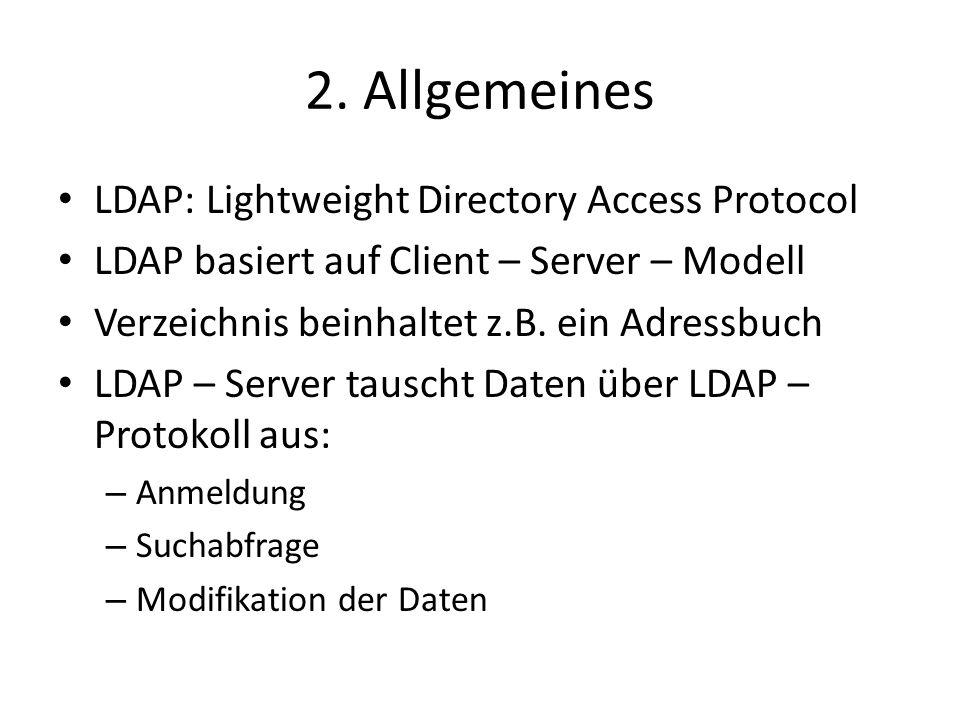 2. Allgemeines LDAP: Lightweight Directory Access Protocol LDAP basiert auf Client – Server – Modell Verzeichnis beinhaltet z.B. ein Adressbuch LDAP –