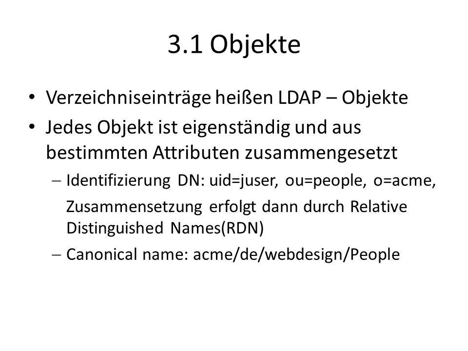 3.1 Objekte Verzeichniseinträge heißen LDAP – Objekte Jedes Objekt ist eigenständig und aus bestimmten Attributen zusammengesetzt Identifizierung DN: