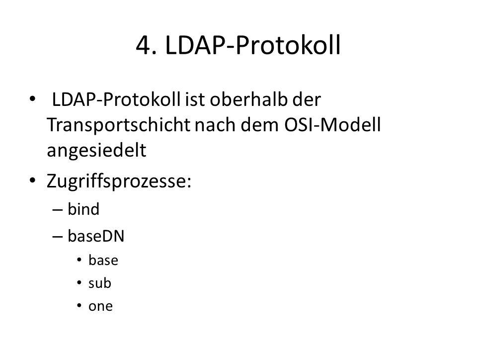 4. LDAP-Protokoll LDAP-Protokoll ist oberhalb der Transportschicht nach dem OSI-Modell angesiedelt Zugriffsprozesse: – bind – baseDN base sub one