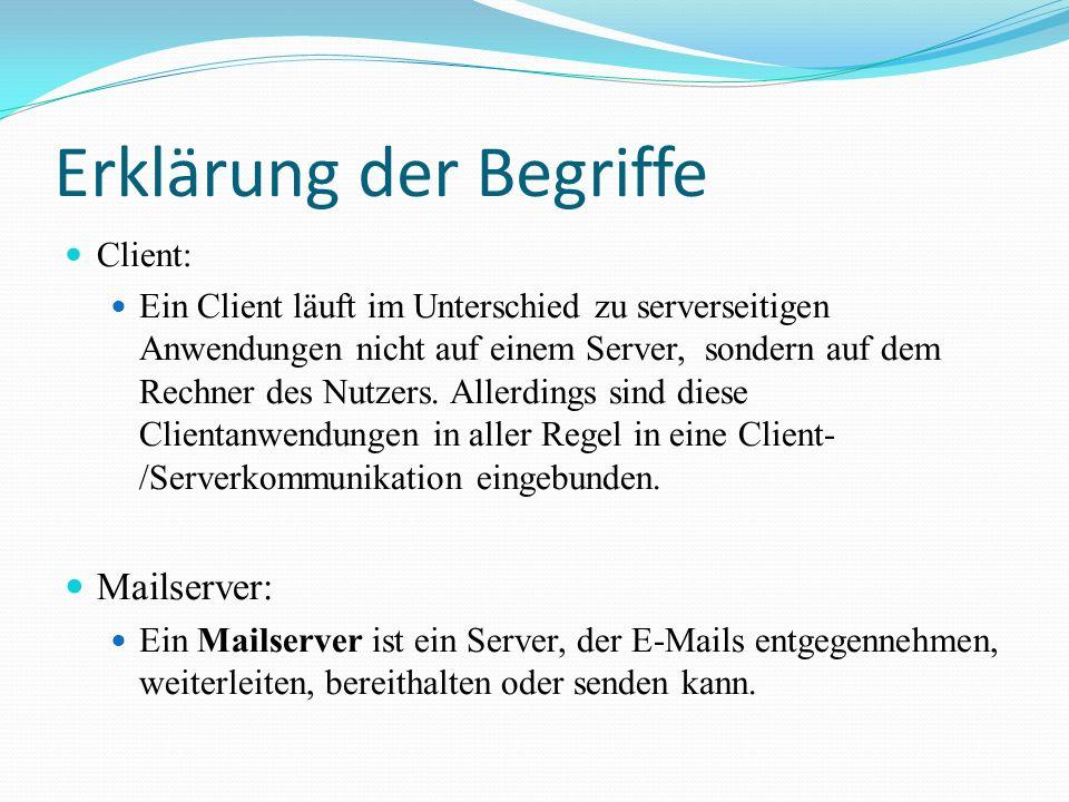 Mailserver Bei den meisten Mailservern arbeiten mehrere Module zusammen: Der Mail Transfer Agent (MTA) nimmt E-Mails an und leitet sie weiter Der Mail Retrieval Agent (MRA) ruft E-Mails von anderen Servern ab Der Mail Delivery Agent (MDA) sortiert E-Mails in E-Mail- Postfächer ein.
