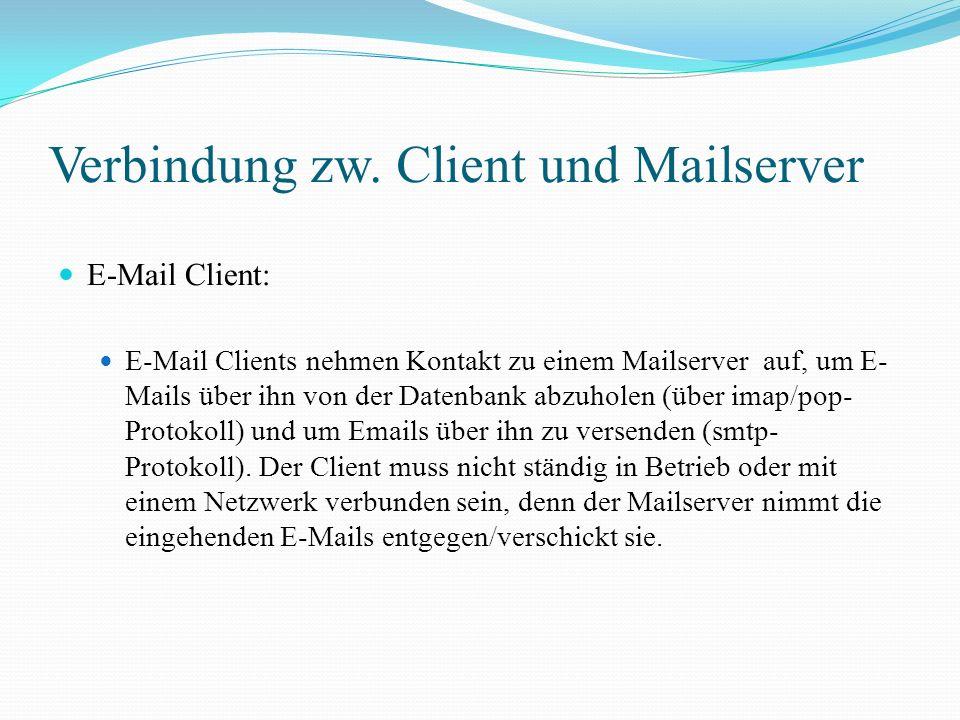 Verbindung zw. Client und Mailserver E-Mail Client: E-Mail Clients nehmen Kontakt zu einem Mailserver auf, um E- Mails über ihn von der Datenbank abzu