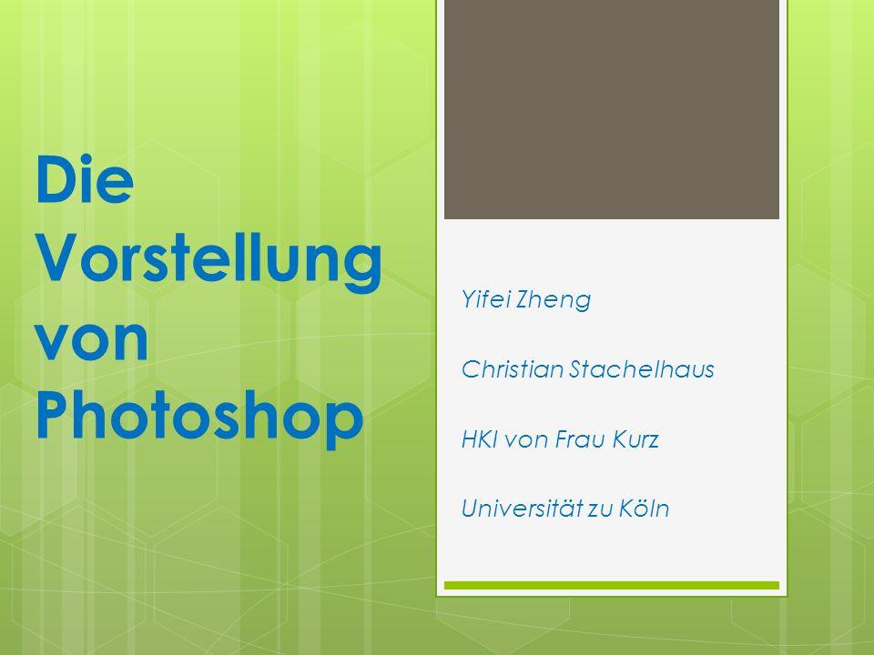 Die Vorstellung von Photoshop Yifei Zheng Christian Stachelhaus HKI von Frau Kurz Universität zu Köln