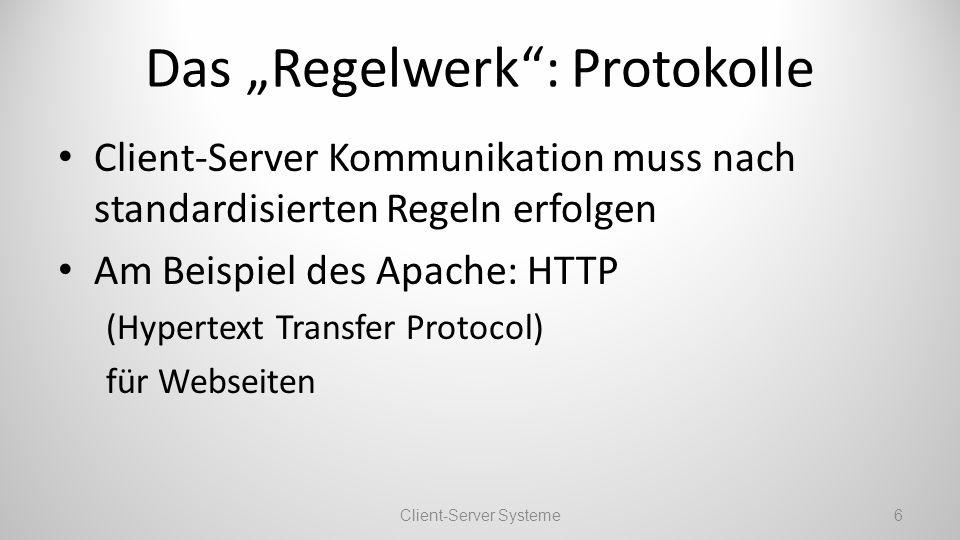 Das Regelwerk: Protokolle Client-Server Kommunikation muss nach standardisierten Regeln erfolgen Am Beispiel des Apache: HTTP (Hypertext Transfer Protocol) für Webseiten Client-Server Systeme6