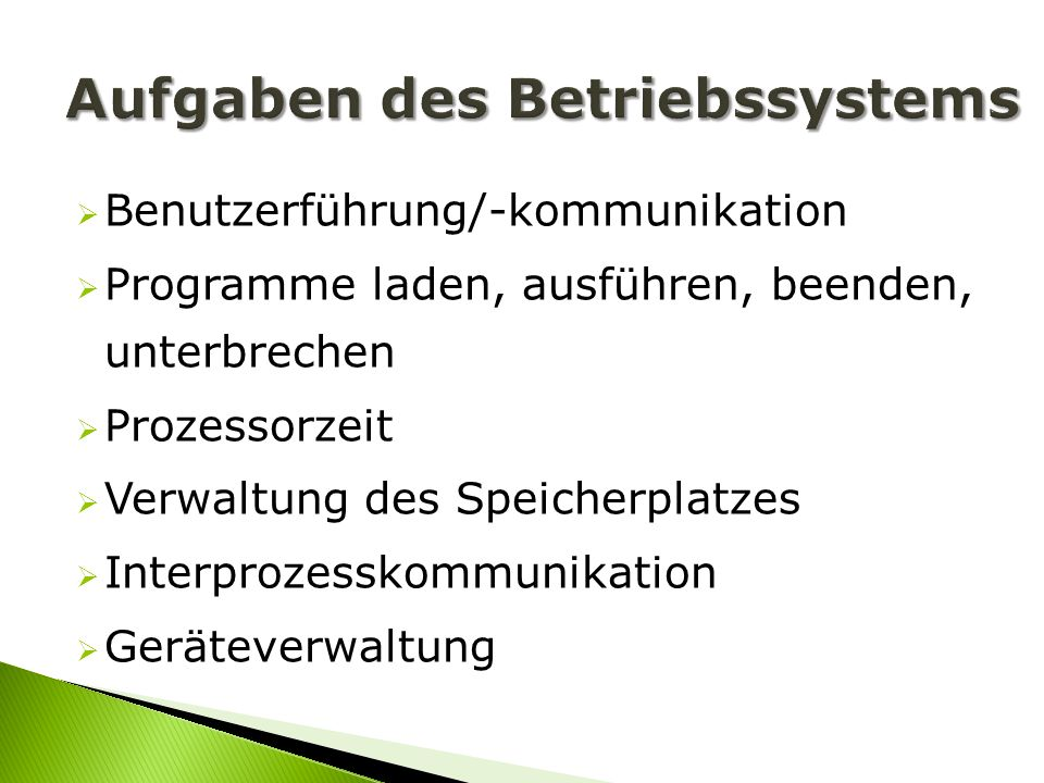 Benutzerführung/-kommunikation Programme laden, ausführen, beenden, unterbrechen Prozessorzeit Verwaltung des Speicherplatzes Interprozesskommunikatio