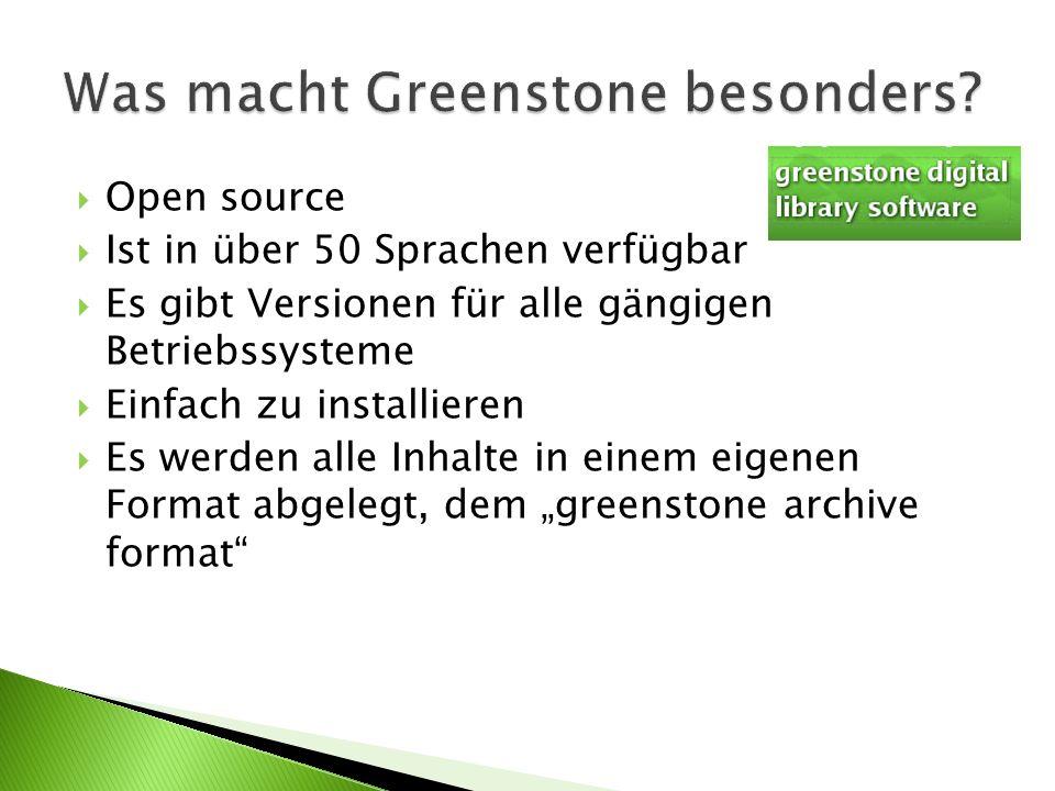 Open source Ist in über 50 Sprachen verfügbar Es gibt Versionen für alle gängigen Betriebssysteme Einfach zu installieren Es werden alle Inhalte in einem eigenen Format abgelegt, dem greenstone archive format