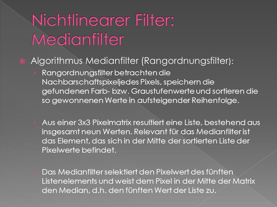 Algorithmus Medianfilter (Rangordnungsfilter ): Rangordnungsfilter betrachten die Nachbarschaftspixeljedes Pixels, speichern die gefundenen Farb- bzw.