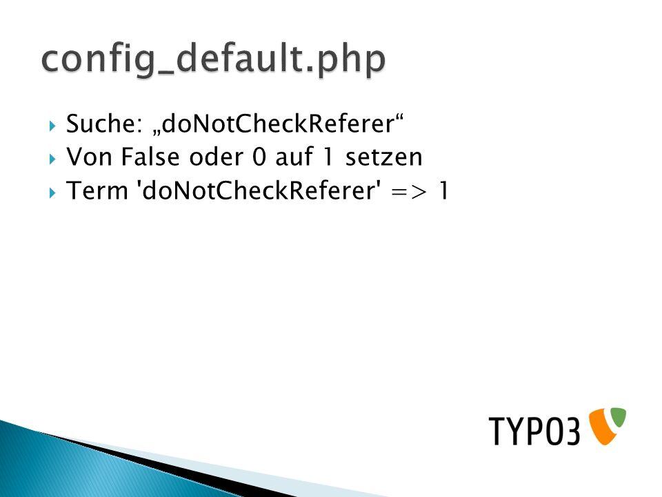 Suche: doNotCheckReferer Von False oder 0 auf 1 setzen Term 'doNotCheckReferer' => 1