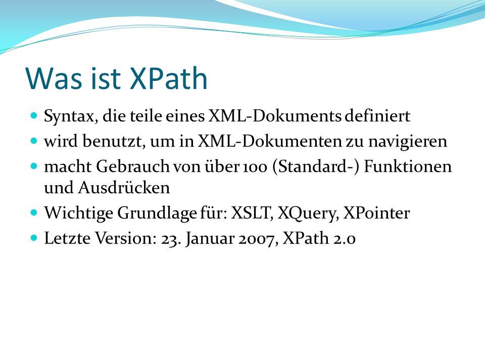 Was ist XPath Syntax, die teile eines XML-Dokuments definiert wird benutzt, um in XML-Dokumenten zu navigieren macht Gebrauch von über 100 (Standard-) Funktionen und Ausdrücken Wichtige Grundlage für: XSLT, XQuery, XPointer Letzte Version: 23.