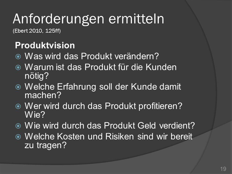 Anforderungen ermitteln (Ebert 2010, 125ff) Produktvision Was wird das Produkt verändern? Warum ist das Produkt für die Kunden nötig? Welche Erfahrung