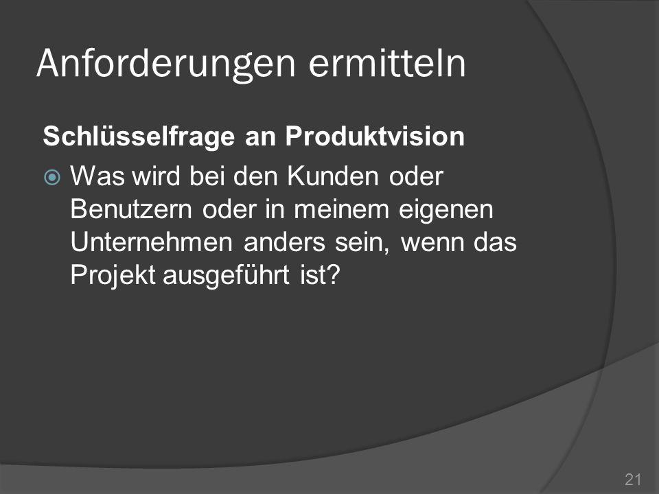 Anforderungen ermitteln Schlüsselfrage an Produktvision Was wird bei den Kunden oder Benutzern oder in meinem eigenen Unternehmen anders sein, wenn da