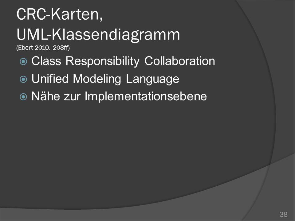 CRC-Karten, UML-Klassendiagramm (Ebert 2010, 208ff) Class Responsibility Collaboration Unified Modeling Language Nähe zur Implementationsebene 38