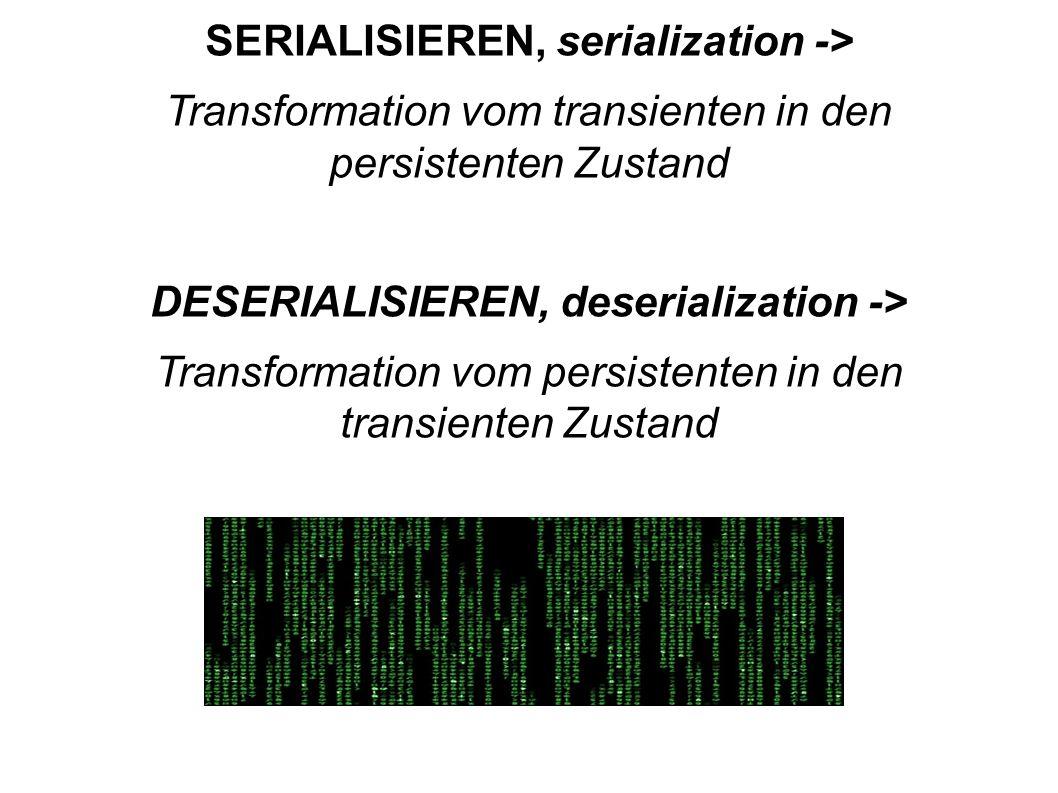 SERIALISIEREN, serialization -> Transformation vom transienten in den persistenten Zustand DESERIALISIEREN, deserialization -> Transformation vom persistenten in den transienten Zustand
