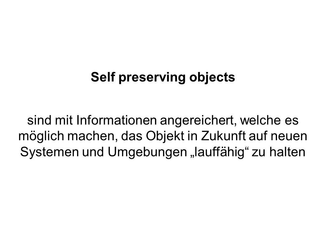 Self preserving objects sind mit Informationen angereichert, welche es möglich machen, das Objekt in Zukunft auf neuen Systemen und Umgebungen lauffähig zu halten