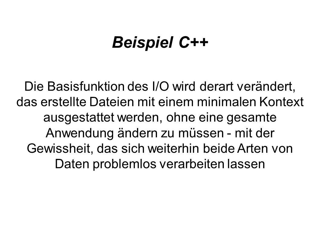 Beispiel C++ Die Basisfunktion des I/O wird derart verändert, das erstellte Dateien mit einem minimalen Kontext ausgestattet werden, ohne eine gesamte Anwendung ändern zu müssen - mit der Gewissheit, das sich weiterhin beide Arten von Daten problemlos verarbeiten lassen