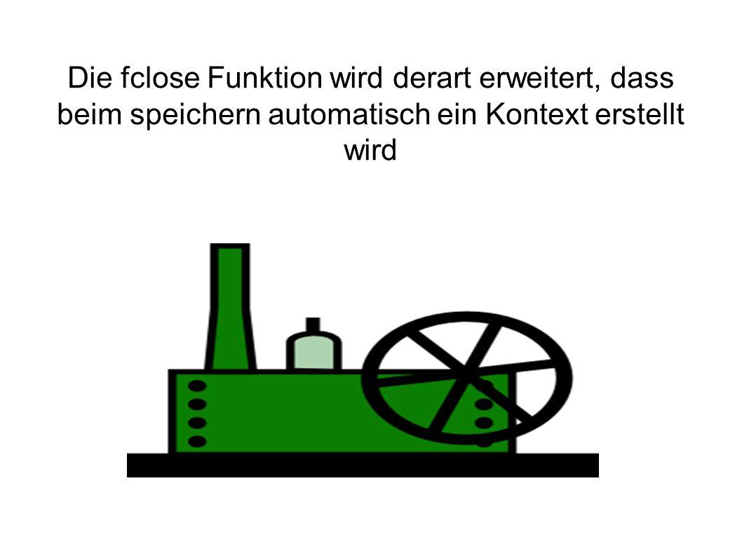 Die fclose Funktion wird derart erweitert, dass beim speichern automatisch ein Kontext erstellt wird
