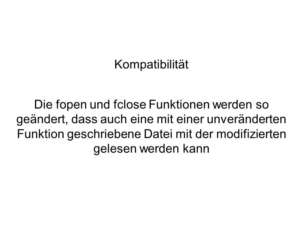 Kompatibilität Die fopen und fclose Funktionen werden so geändert, dass auch eine mit einer unveränderten Funktion geschriebene Datei mit der modifizierten gelesen werden kann