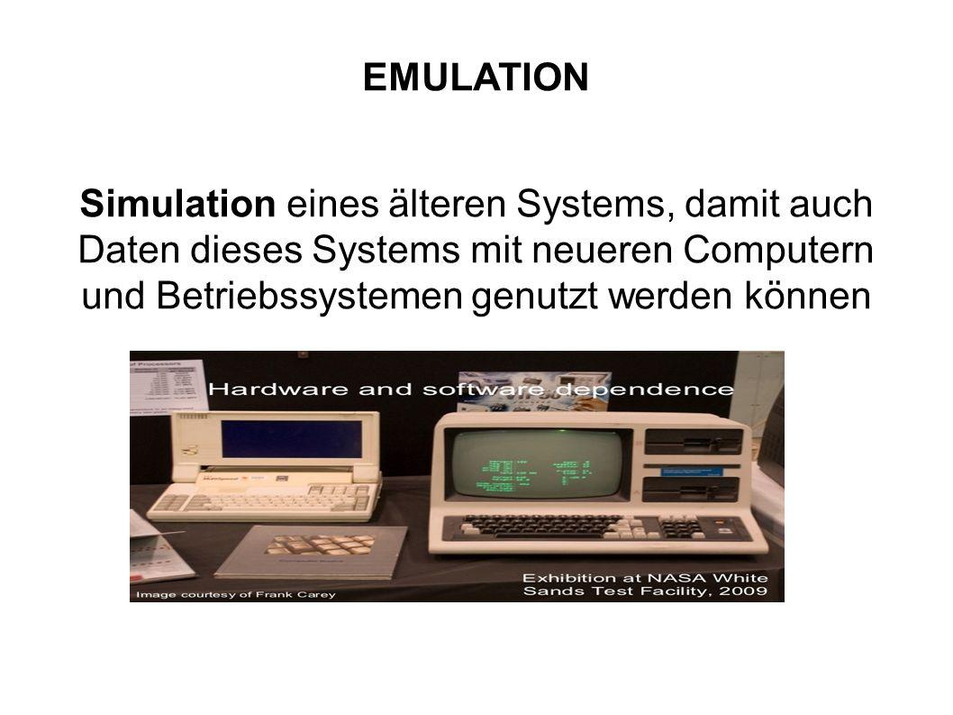 Emulation EMULATION Simulation eines älteren Systems, damit auch Daten dieses Systems mit neueren Computern und Betriebssystemen genutzt werden können
