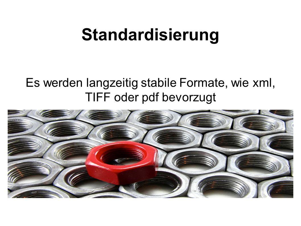 Standardisierung Es werden langzeitig stabile Formate, wie xml, TIFF oder pdf bevorzugt