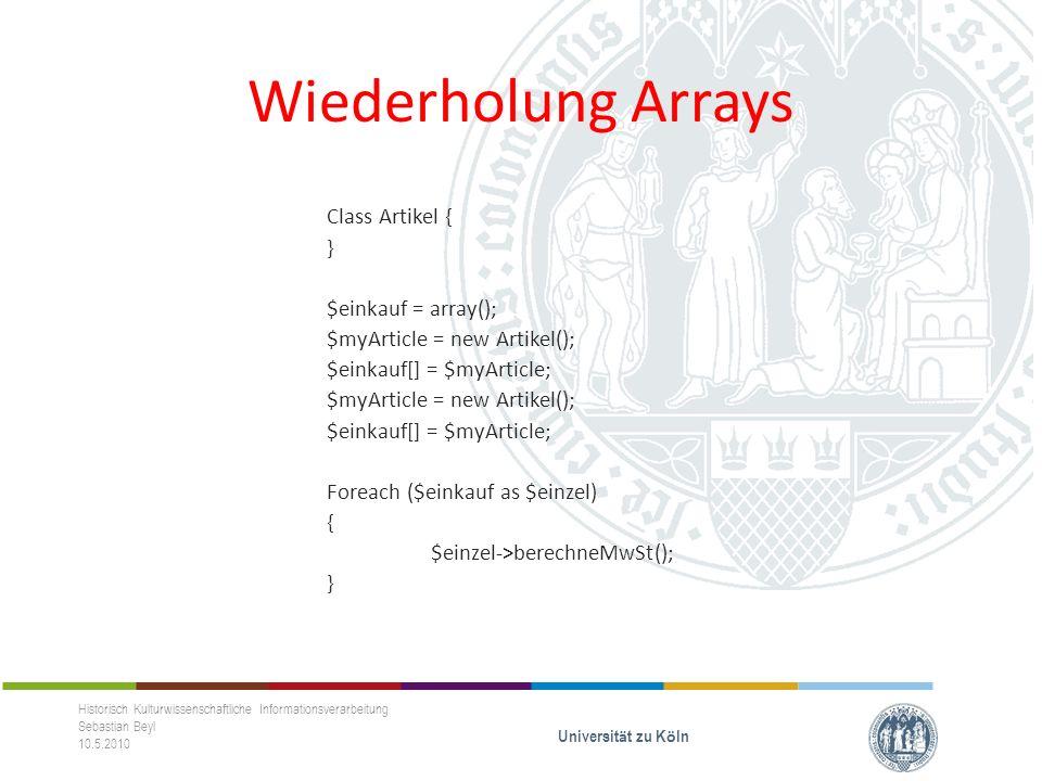 Wiederholung Arrays Class Artikel { } $einkauf = array(); $myArticle = new Artikel(); $einkauf[] = $myArticle; $myArticle = new Artikel(); $einkauf[] = $myArticle; Foreach ($einkauf as $einzel) { $einzel->berechneMwSt(); } Historisch Kulturwissenschaftliche Informationsverarbeitung Sebastian Beyl 10.5.2010 Universit ä t zu K ö ln