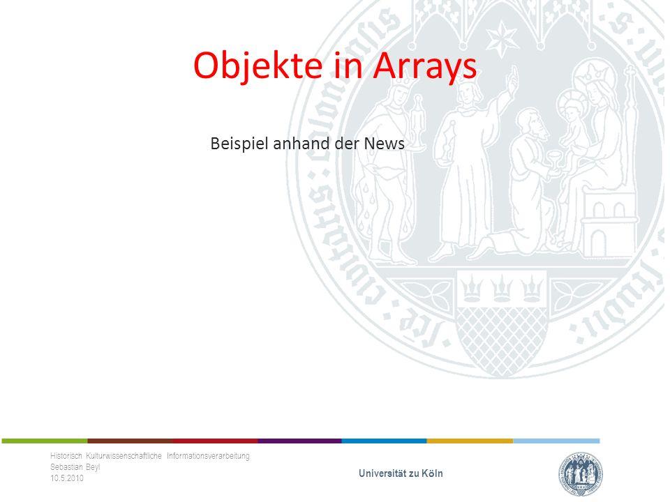 Objekte in Arrays Beispiel anhand der News Historisch Kulturwissenschaftliche Informationsverarbeitung Sebastian Beyl 10.5.2010 Universit ä t zu K ö ln