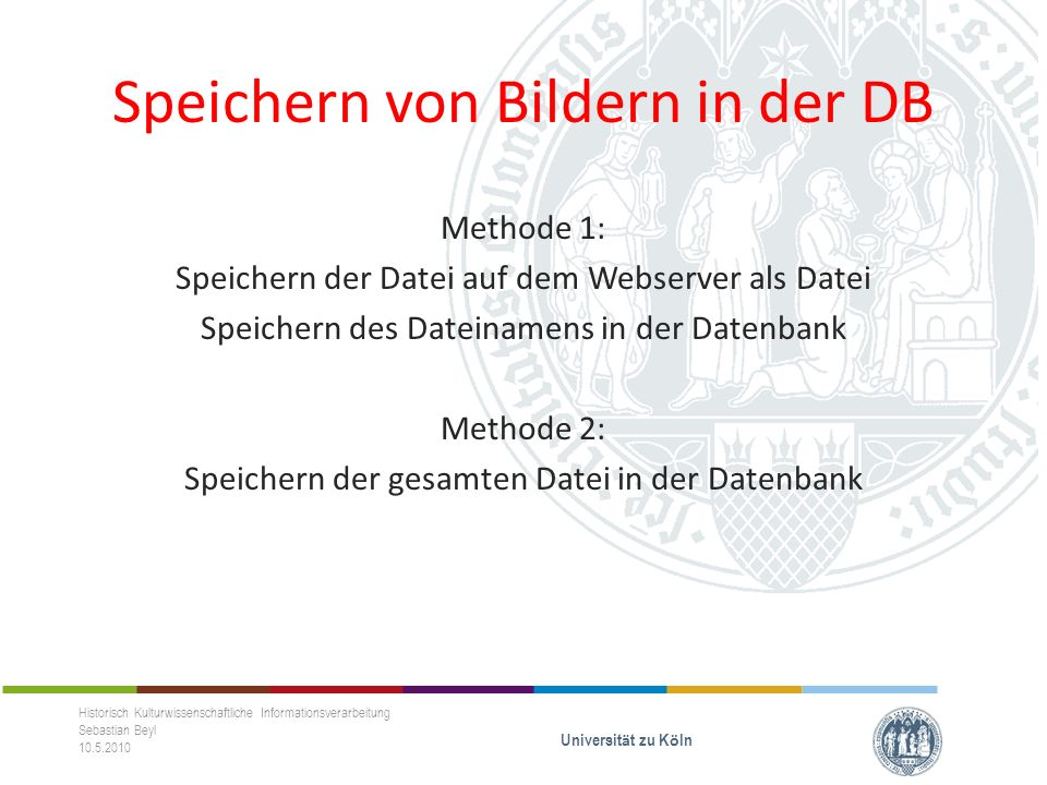 Bilder in der DB, Methode 1 Speichern des Bildpfades in der DB Direktes Speichern im und Zugriff auf den Webserver HTML-Form mit Dateiupload $_FILES-Array in PHP Bitte anschauen: http://de2.php.net/manual/de/function.move-uploaded- file.phphttp://de2.php.net/manual/de/function.move-uploaded- file.php Historisch Kulturwissenschaftliche Informationsverarbeitung Sebastian Beyl 10.5.2010 Universit ä t zu K ö ln