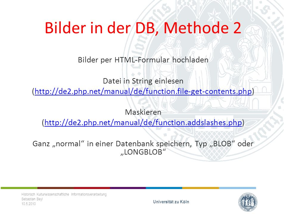 Bilder in der DB, Methode 2 Bilder per HTML-Formular hochladen Datei in String einlesen (http://de2.php.net/manual/de/function.file-get-contents.php)http://de2.php.net/manual/de/function.file-get-contents.php Maskieren (http://de2.php.net/manual/de/function.addslashes.php)http://de2.php.net/manual/de/function.addslashes.php Ganz normal in einer Datenbank speichern, Typ BLOB oder LONGBLOB Historisch Kulturwissenschaftliche Informationsverarbeitung Sebastian Beyl 10.5.2010 Universit ä t zu K ö ln