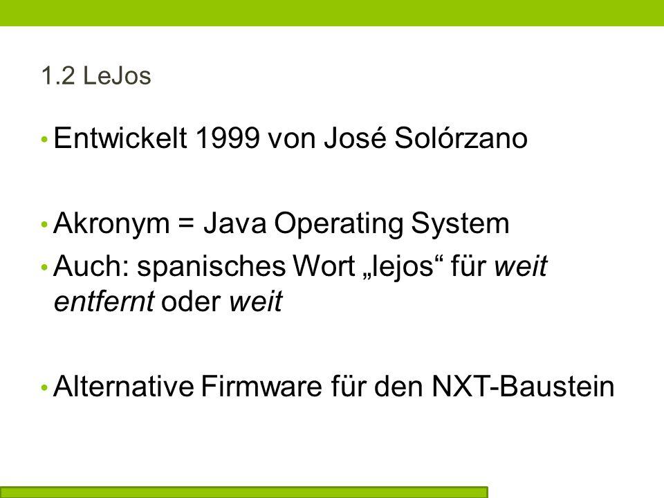 1.2 LeJos Entwickelt 1999 von José Solórzano Akronym = Java Operating System Auch: spanisches Wort lejos für weit entfernt oder weit Alternative Firmware für den NXT-Baustein