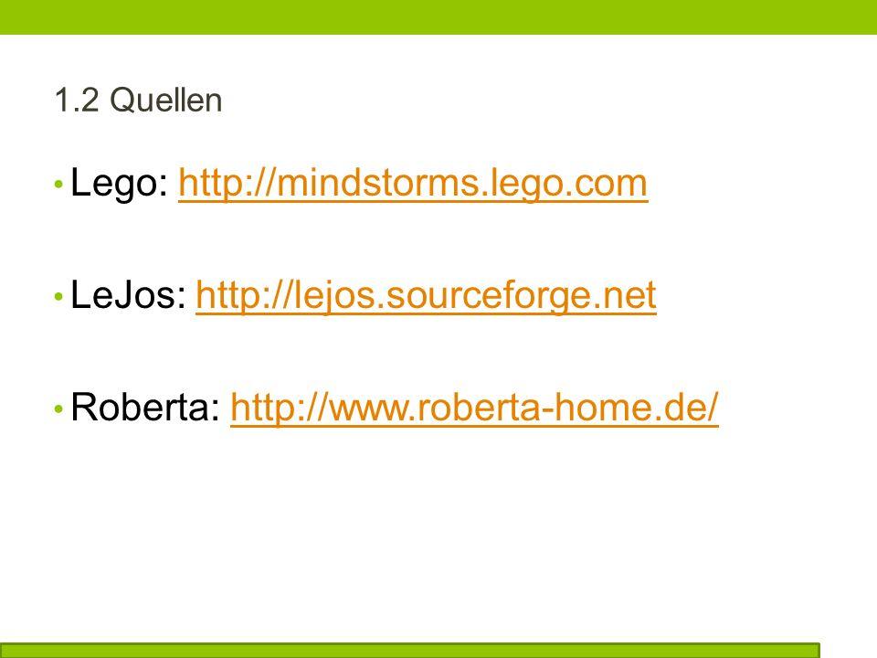 1.2 Quellen Lego: http://mindstorms.lego.comhttp://mindstorms.lego.com LeJos: http://lejos.sourceforge.nethttp://lejos.sourceforge.net Roberta: http://www.roberta-home.de/http://www.roberta-home.de/