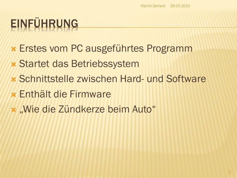 http://support.microsoft.com/kb/243909/de http://windows.microsoft.com/de-de/windows-vista/bios-frequently-asked-questions http://www.itwissen.info/definition/lexikon/basic-input-output-system-BIOS-Einfaches-Eingabe- Ausgabe-System.html http://www.itwissen.info/definition/lexikon/basic-input-output-system-BIOS-Einfaches-Eingabe- Ausgabe-System.html http://computer-help-tips.blogspot.de/2011/04/7-tips-to-prevent-motherboard-bad-bios.html http://de.wikipedia.org/wiki/Power_On_Self-Test http://de.wikipedia.org/wiki/BIOS http://www.bs- roth.de/schueler/projekte2003fsi1/Bios/praesentationen/scharnaglschmidt/BIOSfunktionswe isse.htm http://www.bs- roth.de/schueler/projekte2003fsi1/Bios/praesentationen/scharnaglschmidt/BIOSfunktionswe isse.htm http://www.hardwaregrundlagen.de/oben10-010.htm 29.05.2013Martin Gerlach 13