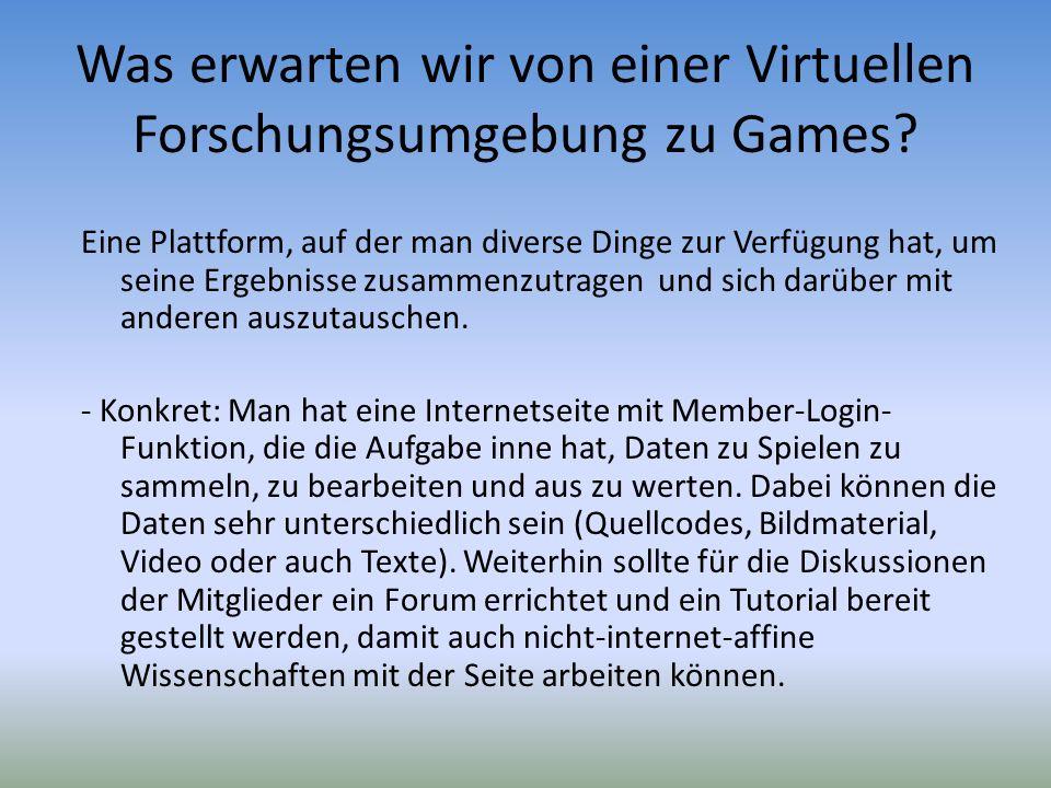 Was erwarten wir von einer Virtuellen Forschungsumgebung zu Games? Eine Plattform, auf der man diverse Dinge zur Verfügung hat, um seine Ergebnisse zu