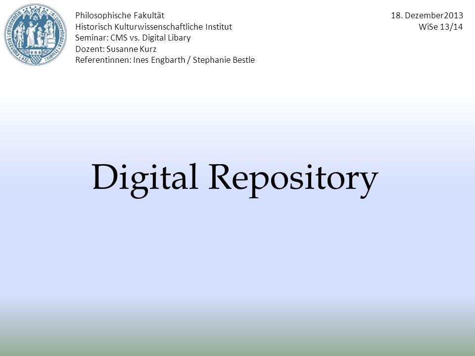 Digital Repository Philosophische Fakultät Historisch Kulturwissenschaftliche Institut Seminar: CMS vs. Digital Libary Dozent: Susanne Kurz Referentin