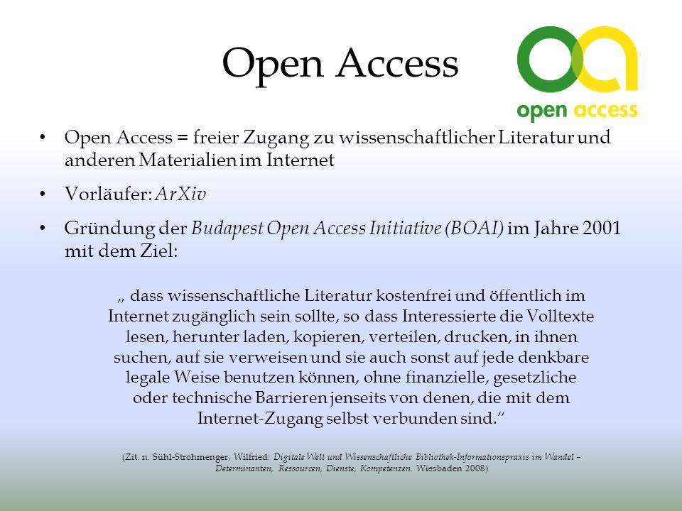 Open Access Open Access = freier Zugang zu wissenschaftlicher Literatur und anderen Materialien im Internet Vorläufer: ArXiv Gründung der Budapest Open Access Initiative (BOAI) im Jahre 2001 mit dem Ziel: dass wissenschaftliche Literatur kostenfrei und öffentlich im Internet zugänglich sein sollte, so dass Interessierte die Volltexte lesen, herunter laden, kopieren, verteilen, drucken, in ihnen suchen, auf sie verweisen und sie auch sonst auf jede denkbare legale Weise benutzen können, ohne finanzielle, gesetzliche oder technische Barrieren jenseits von denen, die mit dem Internet-Zugang selbst verbunden sind.