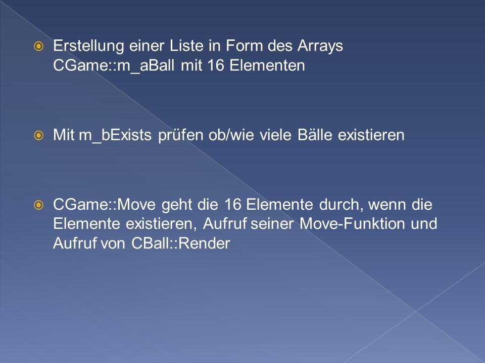 Erstellung einer Liste in Form des Arrays CGame::m_aBall mit 16 Elementen Mit m_bExists prüfen ob/wie viele Bälle existieren CGame::Move geht die 16 Elemente durch, wenn die Elemente existieren, Aufruf seiner Move-Funktion und Aufruf von CBall::Render