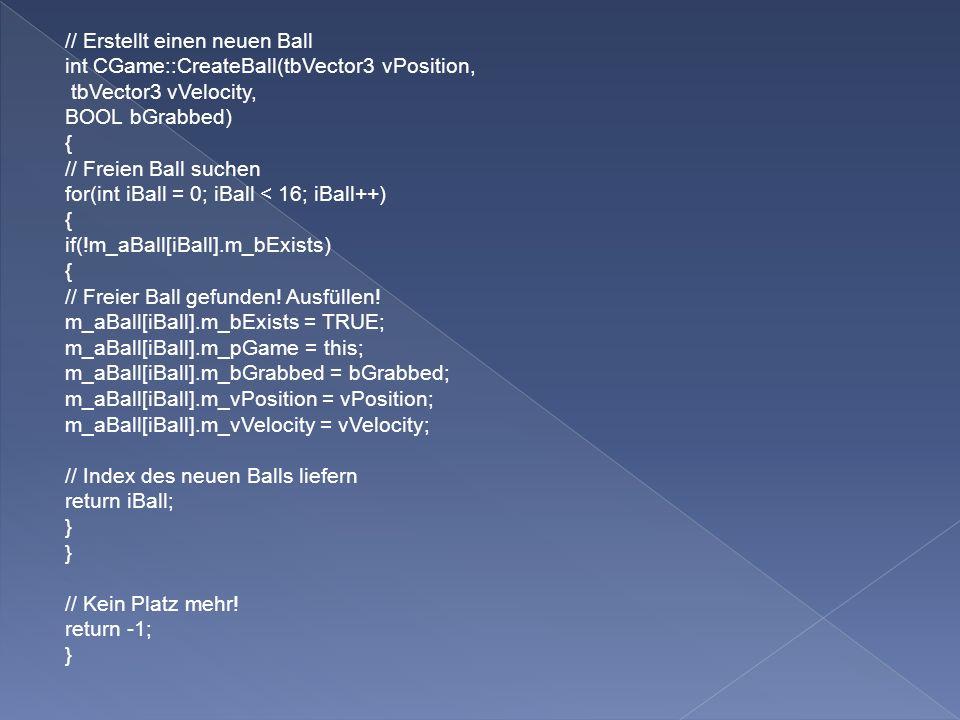// Erstellt einen neuen Ball int CGame::CreateBall(tbVector3 vPosition, tbVector3 vVelocity, BOOL bGrabbed) { // Freien Ball suchen for(int iBall = 0; iBall < 16; iBall++) { if(!m_aBall[iBall].m_bExists) { // Freier Ball gefunden.