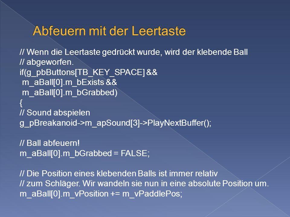 // Wenn die Leertaste gedrückt wurde, wird der klebende Ball // abgeworfen. if(g_pbButtons[TB_KEY_SPACE] && m_aBall[0].m_bExists && m_aBall[0].m_bGrab