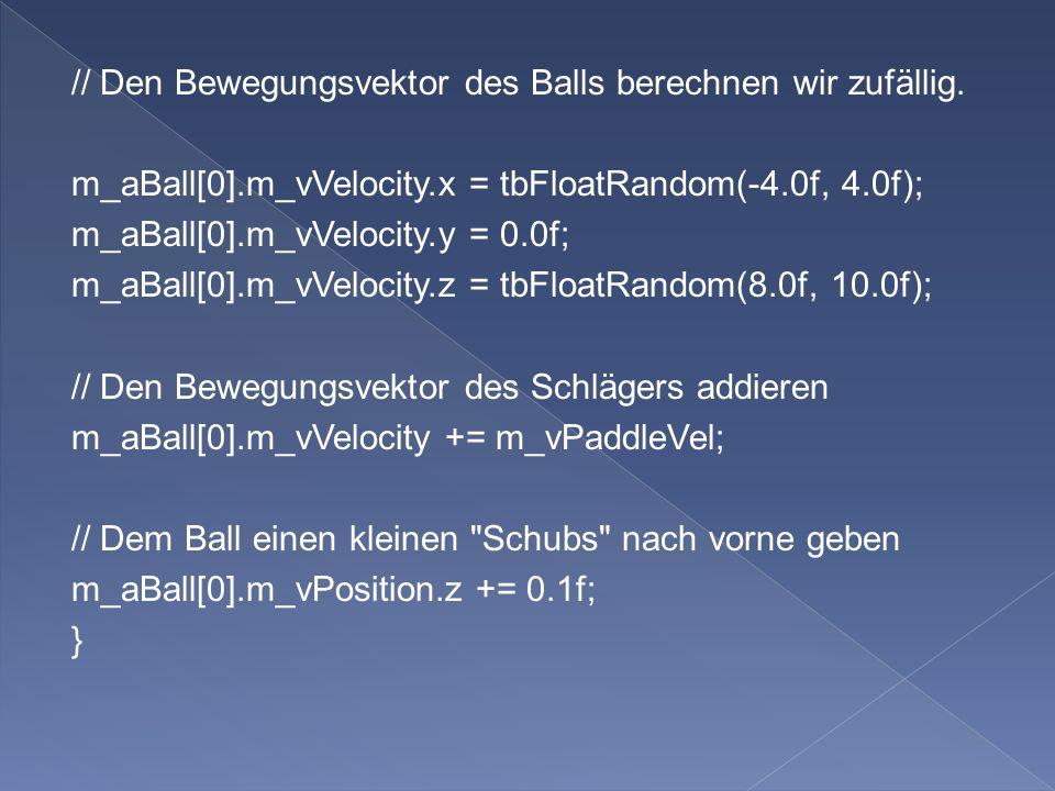 // Den Bewegungsvektor des Balls berechnen wir zufällig. m_aBall[0].m_vVelocity.x = tbFloatRandom(-4.0f, 4.0f); m_aBall[0].m_vVelocity.y = 0.0f; m_aBa