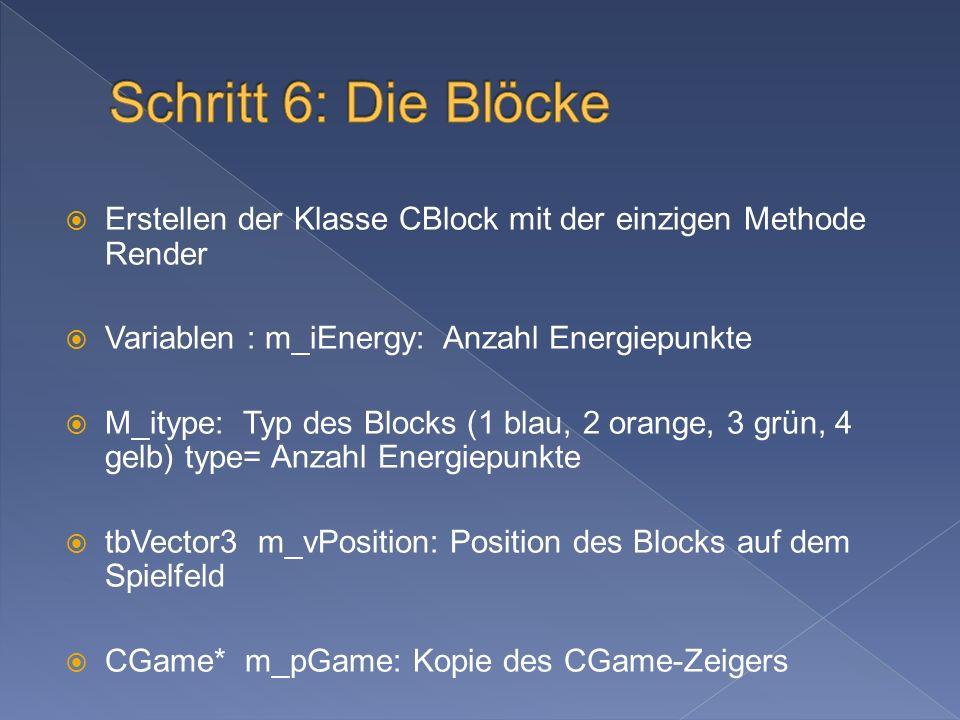 Erstellen der Klasse CBlock mit der einzigen Methode Render Variablen : m_iEnergy: Anzahl Energiepunkte M_itype: Typ des Blocks (1 blau, 2 orange, 3 grün, 4 gelb) type= Anzahl Energiepunkte tbVector3 m_vPosition: Position des Blocks auf dem Spielfeld CGame* m_pGame: Kopie des CGame-Zeigers
